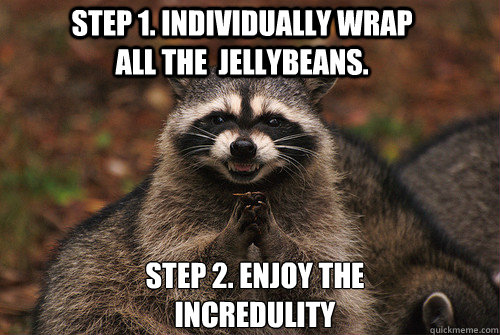 Step 1. Individually wrap all the  Jellybeans. Step 2. Enjoy the incredulity - Step 1. Individually wrap all the  Jellybeans. Step 2. Enjoy the incredulity  Insidious Racoon 2