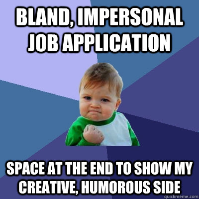 Bland, impersonal job application Space at the end to show my creative, humorous side  Success Kid