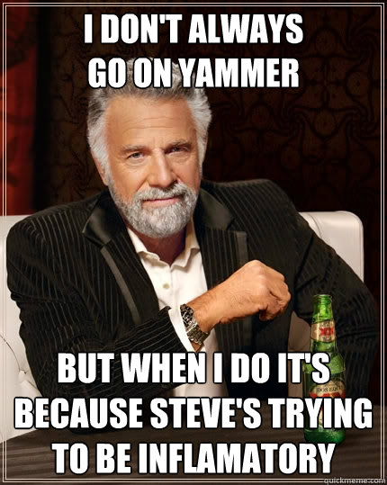 I don't always go on yammer But when I do it's because Steve's trying to be inflamatory  The Most Interesting Man In The World