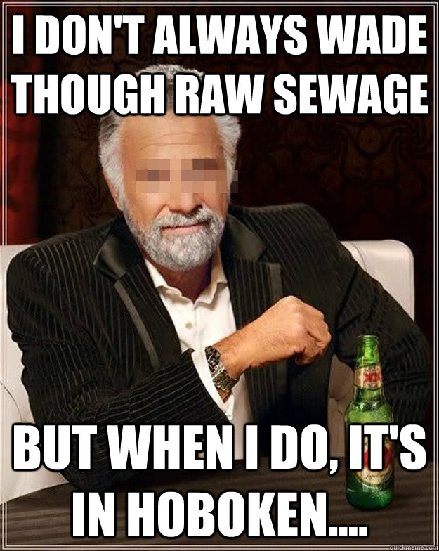 I don't always wade though raw sewage but when I do, it's in Hoboken....