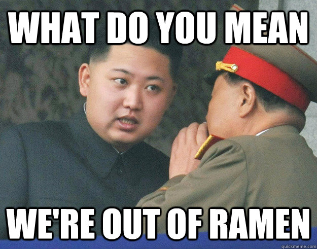 What do you mean we're out of ramen - What do you mean we're out of ramen  Hungry Kim Jong Un