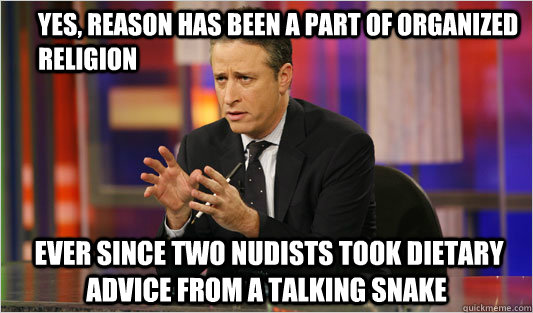 Yes, reason has been a part of organized religion  ever since two nudists took dietary advice from a talking snake