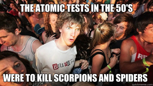 The Atomic Tests in the 50's Were to kill scorpions and spiders - The Atomic Tests in the 50's Were to kill scorpions and spiders  Sudden Clarity Clarence