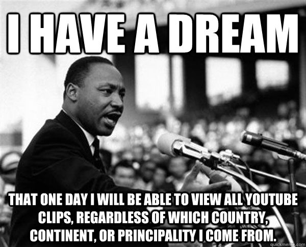 I have a dream that one day I will be able to view all YouTube clips, regardless of which country, continent, or principality I come from. - I have a dream that one day I will be able to view all YouTube clips, regardless of which country, continent, or principality I come from.  MLK Memes by Mike