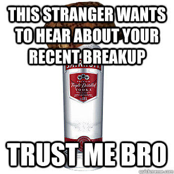 this stranger wants to hear about your recent breakup trust me bro  Scumbag Alcohol