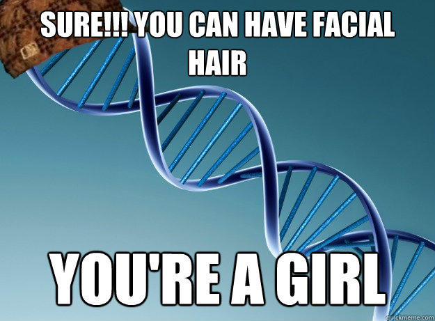 SURE!!! You can have facial hair YOU'RE A GIRL