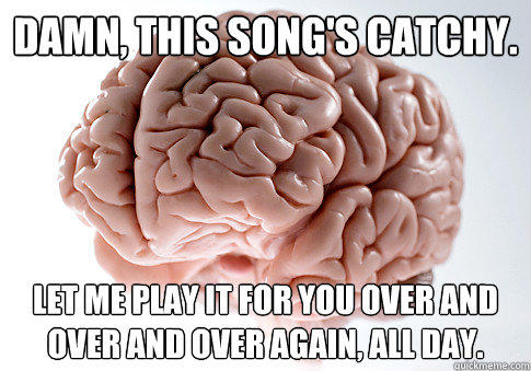 Damn, this song's catchy. Let me play it for you over and over and over again, all day. - Damn, this song's catchy. Let me play it for you over and over and over again, all day.  Scumbag Brain