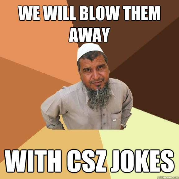 We will blow them away with csz jokes  Ordinary Muslim Man