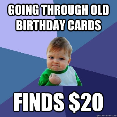 Going through old birthday cards finds $20 - Going through old birthday cards finds $20  Success Kid