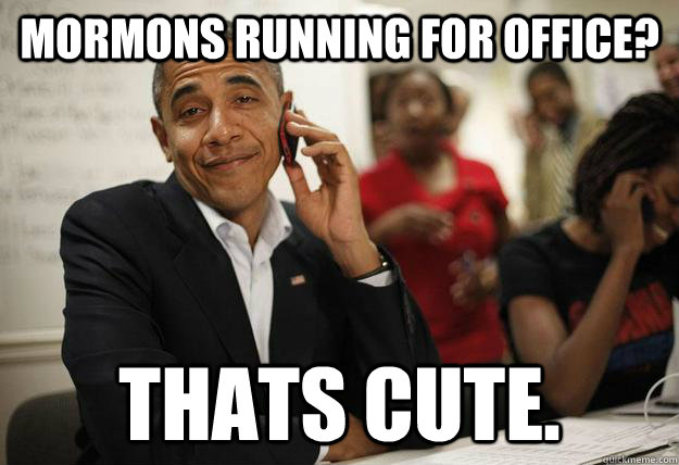 Mormons running for office? thats cute. - Mormons running for office? thats cute.  Obamathon