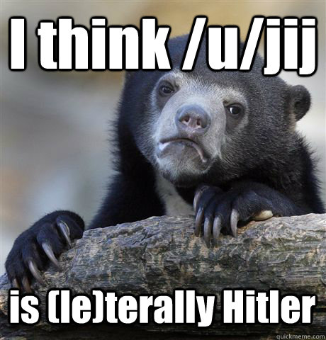 I think /u/jij is (le)terally Hitler - I think /u/jij is (le)terally Hitler  Confession Bear