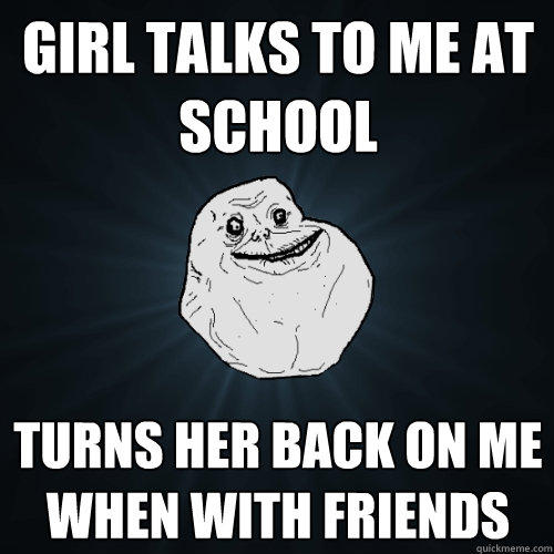 Girl talks to me at school turns her back on me when with friends - Girl talks to me at school turns her back on me when with friends  Forever Alone