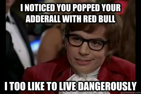 I noticed you popped your adderall with red bull  i too like to live dangerously - I noticed you popped your adderall with red bull  i too like to live dangerously  Dangerously - Austin Powers