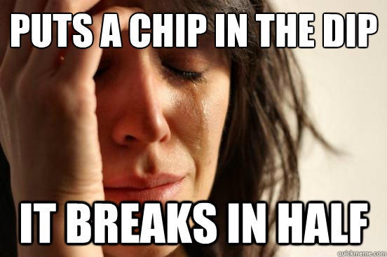 Puts a chip in the dip  it breaks in half - Puts a chip in the dip  it breaks in half  First World Problems