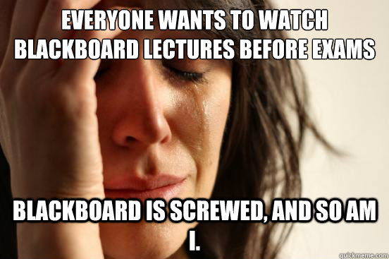 Everyone wants to watch Blackboard lectures before exams Blackboard is screwed, and so am I. - Everyone wants to watch Blackboard lectures before exams Blackboard is screwed, and so am I.  First World Problems
