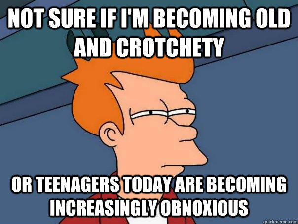 Not sure if I'm becoming old and crotchety Or teenagers today are becoming increasingly obnoxious - Not sure if I'm becoming old and crotchety Or teenagers today are becoming increasingly obnoxious  Futurama Fry