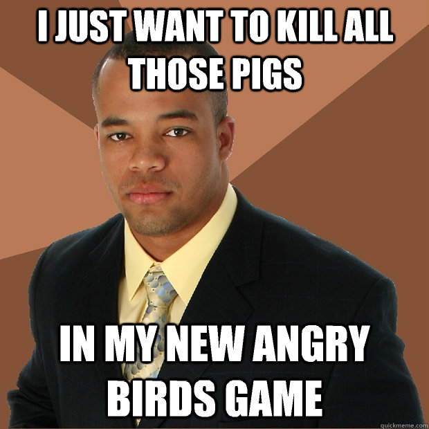 I just want to kill all those pigs In my new angry birds game - I just want to kill all those pigs In my new angry birds game  Successful Black Man