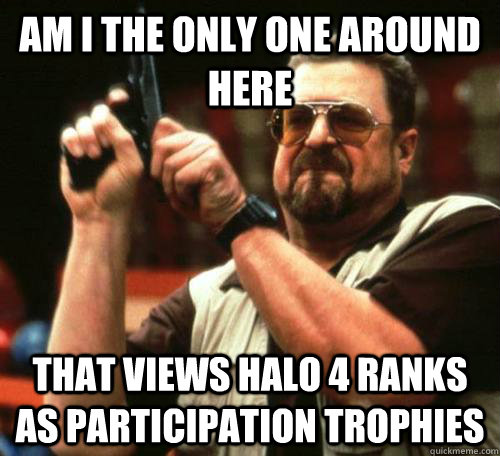 am i the only one around here that views halo 4 ranks as participation trophies