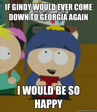If Gindy would ever come down to Georgia again I would be so happy - If Gindy would ever come down to Georgia again I would be so happy  Craig - I would be so happy