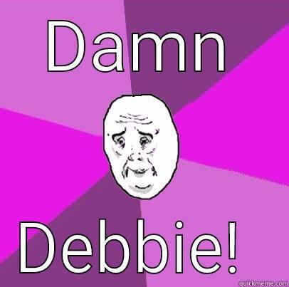 DAMN DEBBIE!  LIfe is Confusing