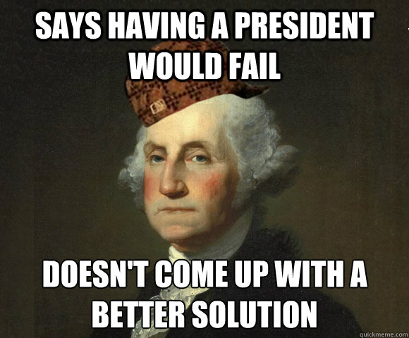 Says having a president would fail Doesn't come up with a better solution