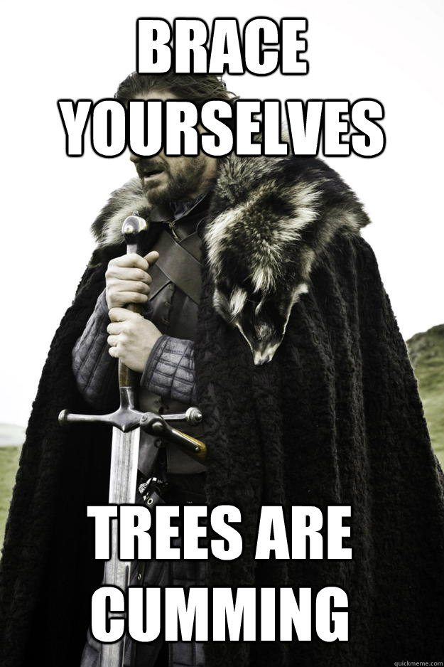 Brace yourselves Trees are cumming - Brace yourselves Trees are cumming  Winter is coming