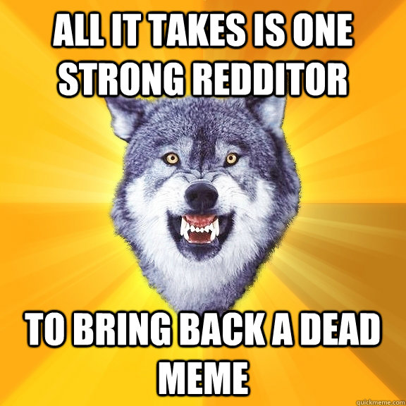 All it takes is one strong redditor to bring back a dead meme  Courage Wolf