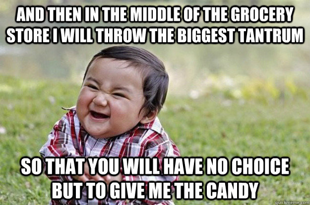 and then in the middle of the grocery store i will throw the biggest tantrum so that you will have no choice but to give me the candy - and then in the middle of the grocery store i will throw the biggest tantrum so that you will have no choice but to give me the candy  Evil Toddler