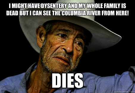 I might have dysentery and my whole family is dead but I can see the Columbia river from here! dies