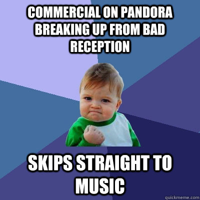 Commercial on Pandora breaking up from bad reception Skips straight to music - Commercial on Pandora breaking up from bad reception Skips straight to music  Success Kid