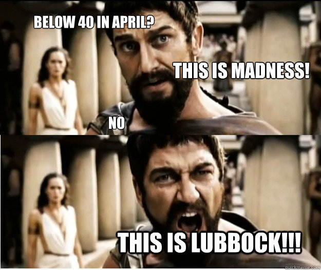 Below 40 in April? this is Lubbock!!! This is madness! no