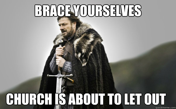 BRACE YOURSELVES Church is about to let out