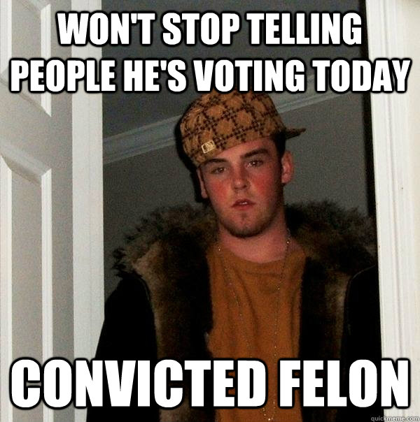 won't stop telling people he's voting today convicted felon - won't stop telling people he's voting today convicted felon  Scumbag Steve