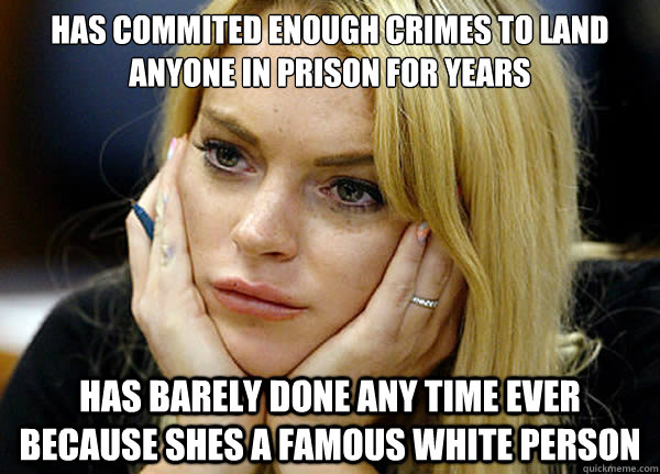 has commited enough crimes to land anyone in prison for years has barely done any time ever because shes a famous white person