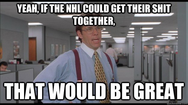 Yeah, if the NHL could get their shit together, That would be great - Yeah, if the NHL could get their shit together, That would be great  Office Space Lumbergh HD