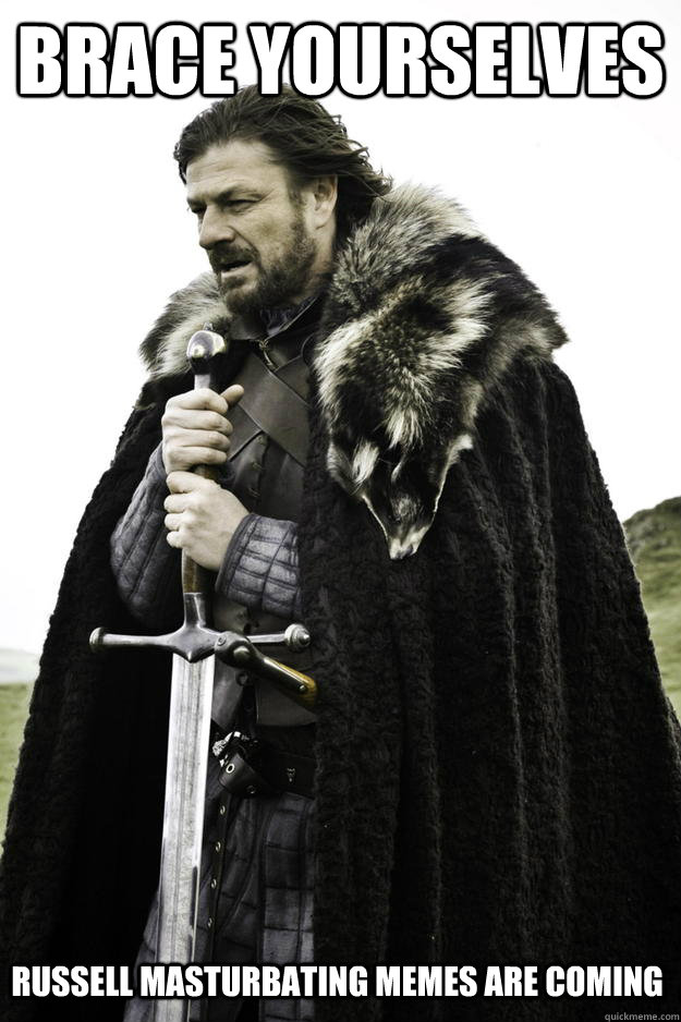 brace yourselves russell masturbating memes are coming - brace yourselves russell masturbating memes are coming  Winter is coming
