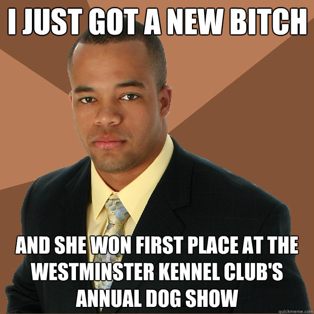 I just got a new bitch and she won first place at the Westminster Kennel Club's annual dog show - I just got a new bitch and she won first place at the Westminster Kennel Club's annual dog show  Successful Black Man