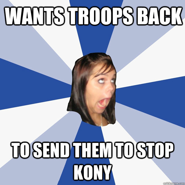 Wants troops back To send them to stop Kony - Wants troops back To send them to stop Kony  Annoying Facebook Girl