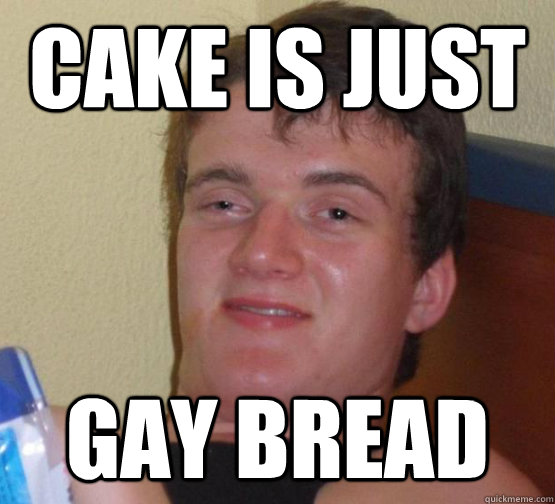 Cake is just gay bread