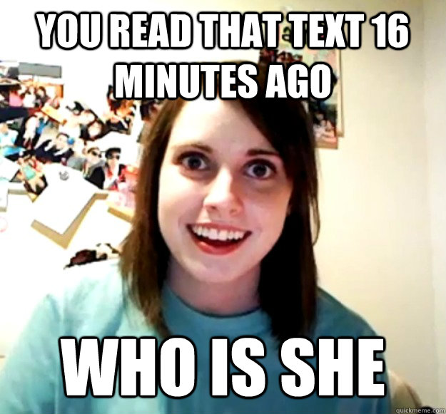 You read that text 16 minutes ago Who is she - You read that text 16 minutes ago Who is she  Overly Attached Girlfriend