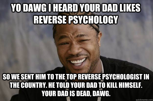yo dawg i heard your dad likes reverse psychology so we sent him to the top reverse psychologist in the country. he told your dad to kill himself. your dad is dead, dawg. - yo dawg i heard your dad likes reverse psychology so we sent him to the top reverse psychologist in the country. he told your dad to kill himself. your dad is dead, dawg.  Xzibit meme