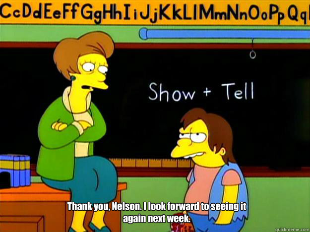 Thank you, Nelson. I look forward to seeing it again next week. - Thank you, Nelson. I look forward to seeing it again next week.  Nelson Show and Tell