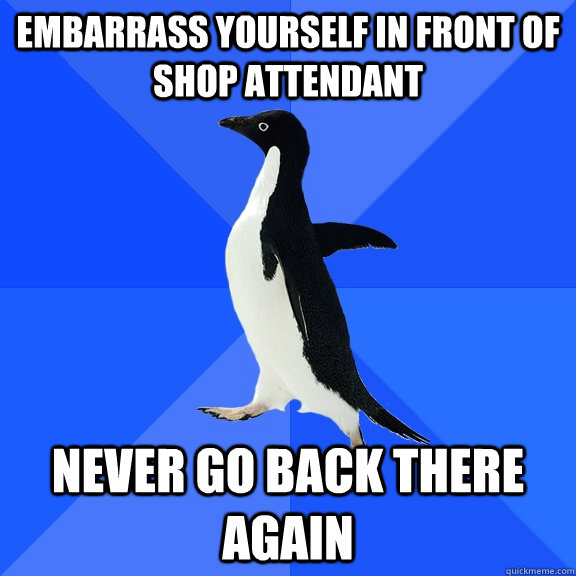 Embarrass yourself in front of shop attendant  never go back there again - Embarrass yourself in front of shop attendant  never go back there again  Socially Awkward Penguin