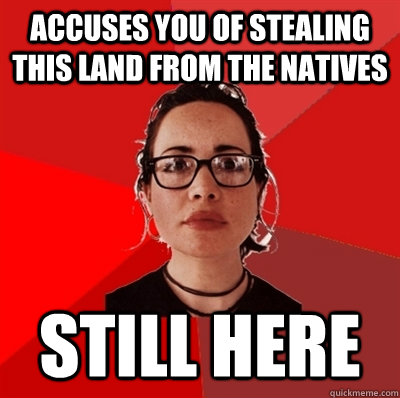 accuses you of stealing this land from the natives still here - accuses you of stealing this land from the natives still here  Liberal Douche Garofalo