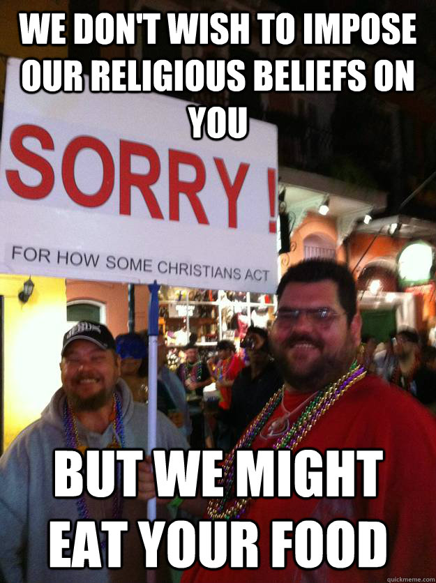 We don't wish to impose our religious beliefs on you but we might eat your food