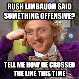 Rush Limbaugh said something offensive? Tell me how he crossed the line this time - Rush Limbaugh said something offensive? Tell me how he crossed the line this time  Condescending Wonka