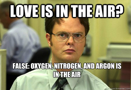 LOVE IS in the air? false: oxygen, nitrogen, and argon is in the air  Schrute