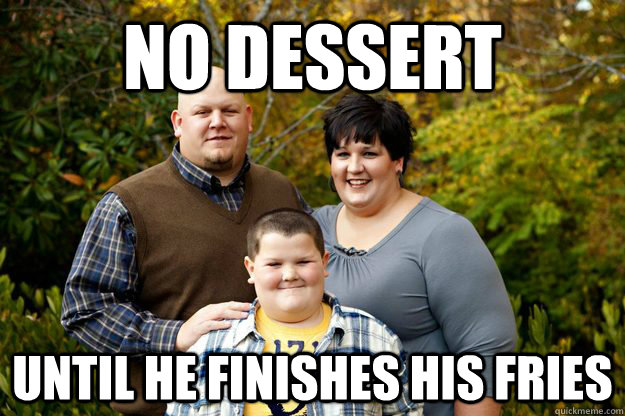 No dessert Until he finishes his fries