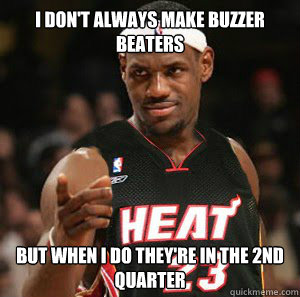 I don't always make buzzer beaters but when I do they're in the 2nd quarter