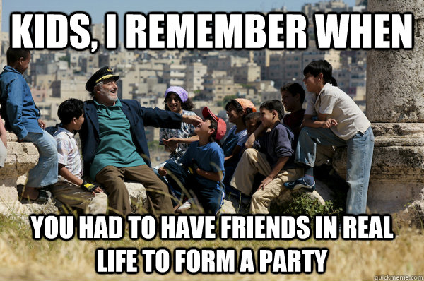Kids, I remember When you had to have friends in real life to form a party
